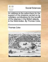 An Address To The Subscribers For The Support Of The Missions Carried On By Voluntary Contributions For The Benefit Of The Negroes - Thomas Coke