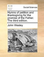 Hymns Of Petition And Thanksgiving For The Promise Of The Father. The Third Edition. - John Wesley