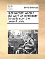 Is All We Want Worth A Civil War? Or Conciliatory Thoughts Upon The Present Crisis.