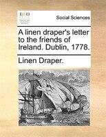 A Linen Draper's Letter To The Friends Of Ireland. Dublin, 1778. - Linen Draper.
