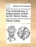 The Contrivances. A Ballad Opera, Written By Mr. Henry Carey. ... - Henry Carey