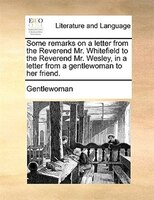 Some Remarks On A Letter From The Reverend Mr. Whitefield To The Reverend Mr. Wesley, In A Letter From A Gentlewoman To Her Friend - Gentlewoman
