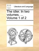 The Idler. In Two Volumes. ...  Volume 1 Of 2 - See Notes Multiple Contributors