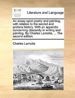 An Essay Upon Poetry And Painting, With Relation To The Sacred And Profane History. With An Appendix Concerning Obscenity In Writi - Charles Lamotte