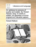 An Address To Persons Of Quality And Estate. By Robert Nelson, Esq; To Which Is Added, An Appendix Of Some Original And Valuable P - Robert Nelson
