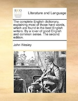 The Complete English Dictionary, Explaining Most Of Those Hard Words, Which Are Found In The Best English Writers. By A Lover Of G - John Wesley