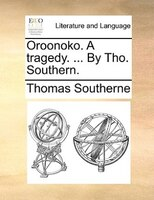 Oroonoko. A Tragedy. ... By Tho. Southern. - Thomas Southerne