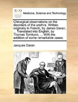 Chirurgical Observations On The Disorders Of The Urethra. Written Originally In French, By James Daran, ... Translated Into Englis - Jacques Daran
