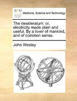 The Desideratum: Or, Electricity Made Plain And Useful. By A Lover Of Mankind, And Of Common Sense. - John Wesley