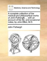 A Complete Collection Of The Medical And Philosophical Works Of John Fothergill, ... With An Account Of His Life; And Occasional N - John Fothergill