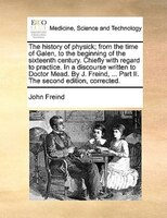 The History Of Physick; From The Time Of Galen, To The Beginning Of The Sixteenth Century. Chiefly With Regard To Practice. In A D - John Freind