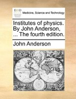 Institutes Of Physics. By John Anderson, ... The Fourth Edition. - John Anderson