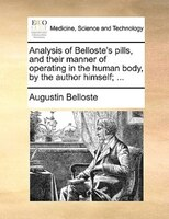Analysis Of Belloste's Pills, And Their Manner Of Operating In The Human Body, By The Author Himself; ... - Augustin Belloste