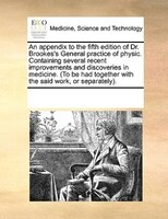 An Appendix To The Fifth Edition Of Dr. Brookes's General Practice Of Physic. Containing Several Recent Improvements And - See Notes Multiple Contributors