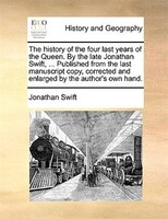 The History Of The Four Last Years Of The Queen. By The Late Jonathan Swift, ... Published From The Last Manuscript Copy, Correcte - Jonathan Swift
