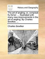 The Art Of Angling; Or, Compleat Fly-fisher: ... Illustrated With Many New Improvements In The Art Of Angling. By Charles Bowlker, - Charles Bowlker