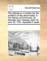 The Debate On A Motion For The Abolition Of The Slave-trade, In The House Of Commons, On Monday And Tuesday, April 18 And 19, 1791 - See Notes Multiple Contributors