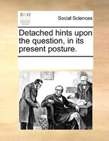 Detached Hints Upon The Question, In Its Present Posture. - See Notes Multiple Contributors
