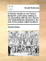 A Friendly Rebuke To One Parson Benjamin; Particularly Relating To His Quarrelling With His Own Church, And Vindicating The Dissen - Daniel Defoe