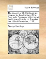 The Speech Of Mr. Hardinge, As Counsel For The Directors Of The East India Company, At The Bar Of The House Of Lords, On Tuesday T - George Hardinge
