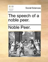 The Speech Of A Noble Peer. - Noble Peer.