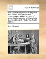 The State Of The Prisons In England And Wales, With Preliminary Observations, And An Account Of Some Foreign Prisons And Hospitals - John Howard