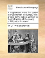 A Supplement To The First Part Of The Gentleman Instructed, With A Word To The Ladies. Written For The Instruction Of The Young No - W. D. (william Darrell)