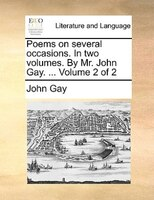 Poems On Several Occasions. In Two Volumes. By Mr. John Gay. ...  Volume 2 Of 2 - John Gay