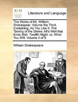 The Works Of Mr. William Shakespear.  Volume The Third.  Containing, As You Like It.  The Taming Of The Shrew.  All's