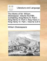 The Works Of Mr. William Shakespear.  Volume The Fifth.  Containing, King Henry Iv.  Part I.  King Henry Iv.  Part Ii.  King Henry