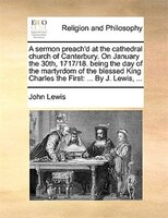 A Sermon Preach'd At The Cathedral Church Of Canterbury. On January The 30th, 1717/18. Being The Day Of The Martyrdom Of - John Lewis
