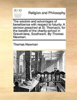 The Wisdom And Advantages Of Beneficence With Respect To Futurity. A Sermon Preached At St. Thomas's, For The Benefit Of - Thomas Newman