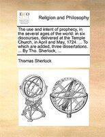 The Use And Intent Of Prophecy, In The Several Ages Of The World: In Six Discourses, Delivered At The Temple Church, In April And - Thomas Sherlock