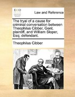 The Tryal Of A Cause For Criminal Conversation Between Theophilus Cibber, Gent. Plaintiff, And William Sloper, Esq; Defendant. - Theophilus Cibber