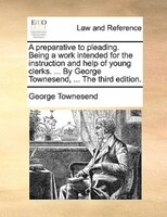 A Preparative To Pleading. Being A Work Intended For The Instruction And Help Of Young Clerks. ... By George Townesend, ... The Th - George Townesend