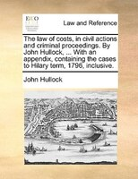 The Law Of Costs, In Civil Actions And Criminal Proceedings. By John Hullock, ... With An Appendix, Containing The Cases To Hilary - John Hullock