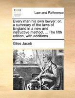 Every Man His Own Lawyer: Or, A Summary Of The Laws Of England In A New And Instructive Method, ... The Fifth Edition, With A - Giles Jacob