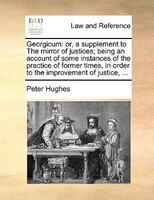 Georgicum: Or, A Supplement To The Mirror Of Justices; Being An Account Of Some Instances Of The Practice Of F - Peter Hughes