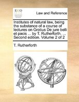 Institutes Of Natural Law, Being The Substance Of A Course Of Lectures On Grotius De Jure Belli Et Pacis ... By T. Rutherforth. ..