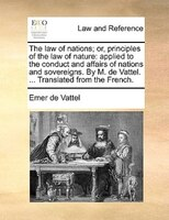 The Law Of Nations; Or, Principles Of The Law Of Nature: Applied To The Conduct And Affairs Of Nations And Sovereigns. By M. De Va