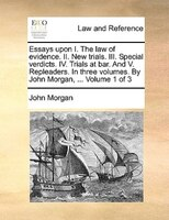 Essays Upon I. The Law Of Evidence. Ii. New Trials. Iii. Special Verdicts. Iv. Trials At Bar. And V. Repleaders. In Three Volumes. - John Morgan