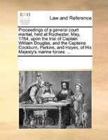 Proceedings Of A General Court Martial, Held At Rochester, May, 1764, Upon The Trial Of Captain William Douglas, And The Captains