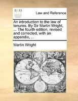 An Introduction To The Law Of Tenures. By Sir Martin Wright, ... The Fourth Edition, Revised And Corrected, With An Appendix, ... - Martin Wright