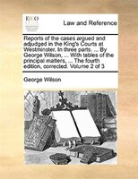 Reports Of The Cases Argued And Adjudged In The King's Courts At Westminster. In Three Parts. ... By George Wilson, ... - George Wilson