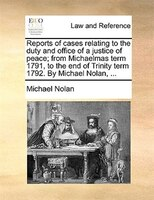 Reports Of Cases Relating To The Duty And Office Of A Justice Of Peace; From Michaelmas Term 1791, To The End Of Trinity Term 1792 - Michael Nolan
