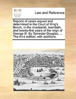 Reports Of Cases Argued And Determined In The Court Of King's Bench, In The Nineteenth, Twentieth, And Twenty-first Years - See Notes Multiple Contributors