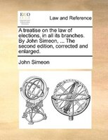 A Treatise On The Law Of Elections, In All Its Branches. By John Simeon, ... The Second Edition, Corrected And Enlarged. - John Simeon