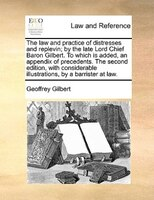 The Law And Practice Of Distresses And Replevin; By The Late Lord Chief Baron Gilbert. To Which Is Added, An Appendix Of Precedent - Geoffrey Gilbert