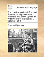 The Poetical Works Of Edmund Spenser. In Eight Volumes. From The Text Of Mr. Upton, &c. With The Life Of The Author. ...