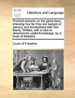 Poetical Remarks On The Game Laws: Shewing How Far They Are Badges Of Slavery, And Inconsistent With Real Liberty. Written, With A - Lover Of Freedom